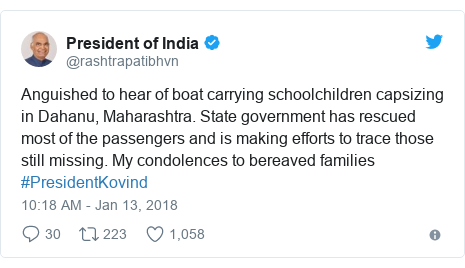 Twitter post by @rashtrapatibhvn: Anguished to hear of boat carrying schoolchildren capsizing in Dahanu, Maharashtra. State government has rescued most of the passengers and is making efforts to trace those still missing. My condolences to bereaved families #PresidentKovind
