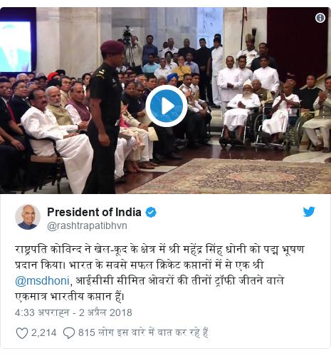 ट्विटर पोस्ट @rashtrapatibhvn: राष्ट्रपति कोविन्द ने खेल-कूद के क्षेत्र में श्री महेंद्र सिंह धोनी को पद्म भूषण प्रदान किया। भारत के सबसे सफल क्रिकेट कप्तानों में से एक श्री @msdhoni, आईसीसी सीमित ओवरों की तीनों ट्रॉफी जीतने वाले एकमात्र भारतीय कप्तान हैं।