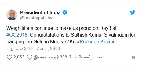 டுவிட்டர் இவரது பதிவு @rashtrapatibhvn: Weightlifters continue to make us proud on Day3 at #GC2018. Congratulations to Sathish Kumar Sivalingam for bagging the Gold in Men's 77Kg #PresidentKovind