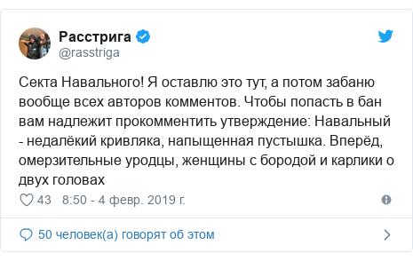 Twitter пост, автор: @rasstriga: Секта Навального! Я оставлю это тут, а потом забаню вообще всех авторов комментов. Чтобы попасть в бан вам надлежит прокомментить утверждение  Навальный - недалёкий кривляка, напыщенная пустышка. Вперёд, омерзительные уродцы, женщины с бородой и карлики о двух головах