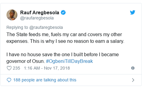Twitter post by @raufaregbesola: The State feeds me, fuels my car and covers my other expenses. This is why I see no reason to earn a salary. I have no house save the one I built before I became governor of Osun. #OgbeniTillDayBreak