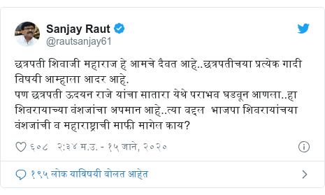 Twitter post by @rautsanjay61: छत्रपती शिवाजी महाराज हे आमचे दैवत आहे..छत्रपतीचया प्रत्येक गादी विषयी आम्हाला आदर आहे. पण छत्रपती ऊदयन राजे यांचा सातारा येथे पराभव घडवून आणला..हा शिवरायाच्या वंशजांचा अपमान आहे..त्या बद्दल  भाजपा शिवरायांचया वंशजांची व महाराष्ट्राची माफी मागेल काय?