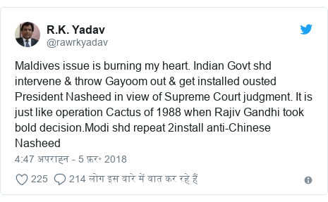 ट्विटर पोस्ट @rawrkyadav: Maldives issue is burning my heart. Indian Govt shd intervene & throw Gayoom out & get installed ousted President Nasheed in view of Supreme Court judgment. It is just like operation Cactus of 1988 when Rajiv Gandhi took bold decision.Modi shd repeat 2install anti-Chinese Nasheed