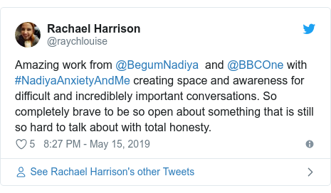 Twitter post by @raychlouise: Amazing work from @BegumNadiya  and @BBCOne with #NadiyaAnxietyAndMe creating space and awareness for difficult and incrediblely important conversations. So completely brave to be so open about something that is still so hard to talk about with total honesty.