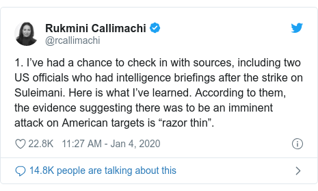 """Twitter post by @rcallimachi: 1. I've had a chance to check in with sources, including two US officials who had intelligence briefings after the strike on Suleimani. Here is what I've learned. According to them, the evidence suggesting there was to be an imminent attack on American targets is """"razor thin""""."""