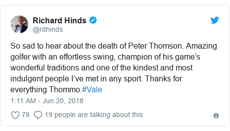 Twitter post by @rdhinds: So sad to hear about the death of Peter Thomson. Amazing golfer with an effortless swing, champion of his game's wonderful traditions and one of the kindest and most indulgent people I've met in any sport. Thanks for everything Thommo.#Vale