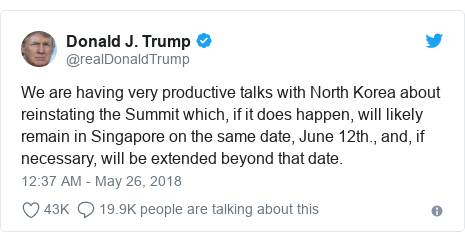 Twitter post by @realDonaldTrump: We are having very productive talks with North Korea about reinstating the Summit which, if it does happen, will likely remain in Singapore on the same date, June 12th., and, if necessary, will be extended beyond that date.