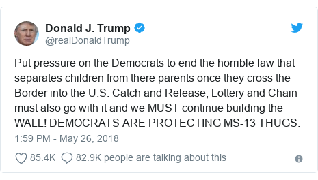Twitter post by @realDonaldTrump: Put pressure on the Democrats to end the horrible law that separates children from there parents once they cross the Border into the U.S. Catch and Release, Lottery and Chain must also go with it and we MUST continue building the WALL! DEMOCRATS ARE PROTECTING MS-13 THUGS.