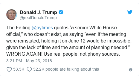 "Twitter post by @realDonaldTrump: The Failing @nytimes quotes ""a senior White House official,"" who doesn't exist, as saying ""even if the meeting were reinstated, holding it on June 12 would be impossible, given the lack of time and the amount of planning needed."" WRONG AGAIN! Use real people, not phony sources."