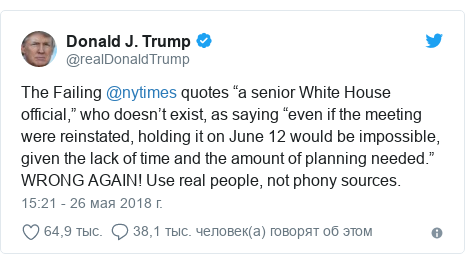 """Twitter пост, автор: @realDonaldTrump: The Failing @nytimes quotes """"a senior White House official,"""" who doesn't exist, as saying """"even if the meeting were reinstated, holding it on June 12 would be impossible, given the lack of time and the amount of planning needed."""" WRONG AGAIN! Use real people, not phony sources."""