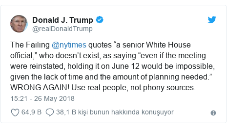 """@realDonaldTrump tarafından yapılan Twitter paylaşımı: The Failing @nytimes quotes """"a senior White House official,"""" who doesn't exist, as saying """"even if the meeting were reinstated, holding it on June 12 would be impossible, given the lack of time and the amount of planning needed."""" WRONG AGAIN! Use real people, not phony sources."""