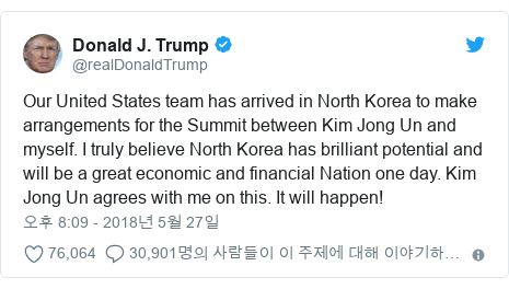 Twitter post by @realDonaldTrump: Our United States team has arrived in North Korea to make arrangements for the Summit between Kim Jong Un and myself. I truly believe North Korea has brilliant potential and will be a great economic and financial Nation one day. Kim Jong Un agrees with me on this. It will happen!