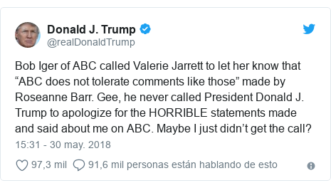 """Publicación de Twitter por @realDonaldTrump: Bob Iger of ABC called Valerie Jarrett to let her know that """"ABC does not tolerate comments like those"""" made by Roseanne Barr. Gee, he never called President Donald J. Trump to apologize for the HORRIBLE statements made and said about me on ABC. Maybe I just didn't get the call?"""