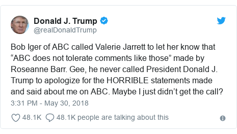 "Twitter post by @realDonaldTrump: Bob Iger of ABC called Valerie Jarrett to let her know that ""ABC does not tolerate comments like those"" made by Roseanne Barr. Gee, he never called President Donald J. Trump to apologize for the HORRIBLE statements made and said about me on ABC. Maybe I just didn't get the call?"