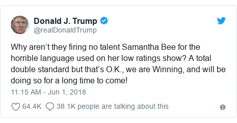 Twitter post by @realDonaldTrump: Why aren't they firing no talent Samantha Bee for the horrible language used on her low ratings show? A total double standard but that's O.K., we are Winning, and will be doing so for a long time to come!