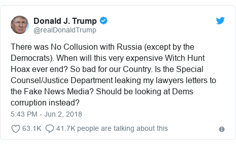 Twitter post by @realDonaldTrump: There was No Collusion with Russia (except by the Democrats). When will this very expensive Witch Hunt Hoax ever end? So bad for our Country. Is the Special Counsel/Justice Department leaking my lawyers letters to the Fake News Media? Should be looking at Dems corruption instead?
