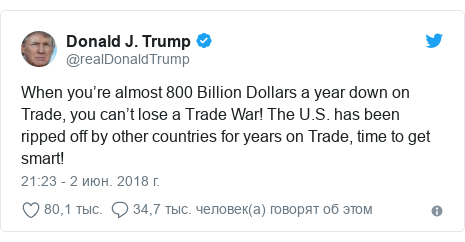 Twitter пост, автор: @realDonaldTrump: When you're almost 800 Billion Dollars a year down on Trade, you can't lose a Trade War! The U.S. has been ripped off by other countries for years on Trade, time to get smart!