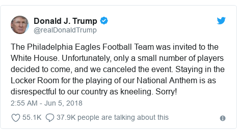 Twitter post by @realDonaldTrump: The Philadelphia Eagles Football Team was invited to the White House. Unfortunately, only a small number of players decided to come, and we canceled the event. Staying in the Locker Room for the playing of our National Anthem is as disrespectful to our country as kneeling. Sorry!