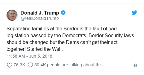 Twitter post by @realDonaldTrump: Separating families at the Border is the fault of bad legislation passed by the Democrats. Border Security laws should be changed but the Dems can't get their act together! Started the Wall.