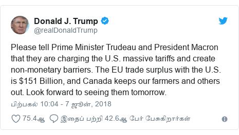 டுவிட்டர் இவரது பதிவு @realDonaldTrump: Please tell Prime Minister Trudeau and President Macron that they are charging the U.S. massive tariffs and create non-monetary barriers. The EU trade surplus with the U.S. is $151 Billion, and Canada keeps our farmers and others out. Look forward to seeing them tomorrow.