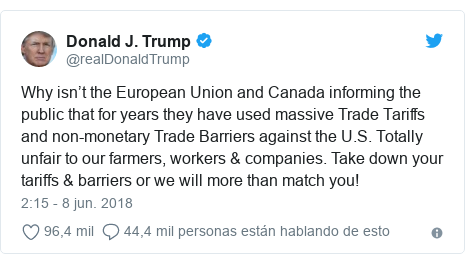 Publicación de Twitter por @realDonaldTrump: Why isn't the European Union and Canada informing the public that for years they have used massive Trade Tariffs and non-monetary Trade Barriers against the U.S. Totally unfair to our farmers, workers & companies. Take down your tariffs & barriers or we will more than match you!
