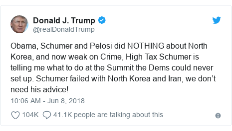 Twitter post by @realDonaldTrump: Obama, Schumer and Pelosi did NOTHING about North Korea, and now weak on Crime, High Tax Schumer is telling me what to do at the Summit the Dems could never set up. Schumer failed with North Korea and Iran, we don't need his advice!
