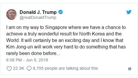 Twitter post by @realDonaldTrump: I am on my way to Singapore where we have a chance to achieve a truly wonderful result for North Korea and the World. It will certainly be an exciting day and I know that Kim Jong-un will work very hard to do something that has rarely been done before...