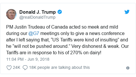 "Twitter post by @realDonaldTrump: PM Justin Trudeau of Canada acted so meek and mild during our @G7 meetings only to give a news conference after I left saying that, ""US Tariffs were kind of insulting"" and he ""will not be pushed around."" Very dishonest & weak. Our Tariffs are in response to his of 270% on dairy!"