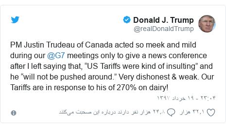 "پست توییتر از @realDonaldTrump: PM Justin Trudeau of Canada acted so meek and mild during our @G7 meetings only to give a news conference after I left saying that, ""US Tariffs were kind of insulting"" and he ""will not be pushed around."" Very dishonest & weak. Our Tariffs are in response to his of 270% on dairy!"