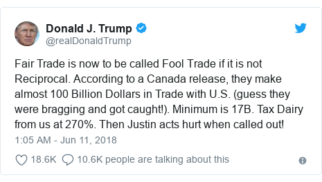 Twitter post by @realDonaldTrump: Fair Trade is now to be called Fool Trade if it is not Reciprocal. According to a Canada release, they make almost 100 Billion Dollars in Trade with U.S. (guess they were bragging and got caught!). Minimum is 17B. Tax Dairy from us at 270%. Then Justin acts hurt when called out!