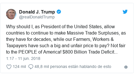 Publicación de Twitter por @realDonaldTrump: Why should I, as President of the United States, allow countries to continue to make Massive Trade Surpluses, as they have for decades, while our Farmers, Workers & Taxpayers have such a big and unfair price to pay? Not fair to the PEOPLE of America! $800 Billion Trade Deficit...