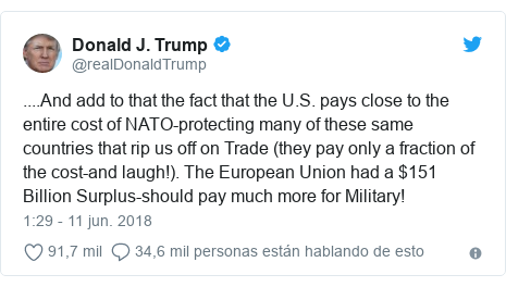 Publicación de Twitter por @realDonaldTrump: ....And add to that the fact that the U.S. pays close to the entire cost of NATO-protecting many of these same countries that rip us off on Trade (they pay only a fraction of the cost-and laugh!). The European Union had a $151 Billion Surplus-should pay much more for Military!
