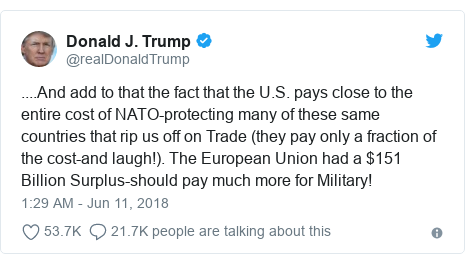 Twitter post by @realDonaldTrump: ....And add to that the fact that the U.S. pays close to the entire cost of NATO-protecting many of these same countries that rip us off on Trade (they pay only a fraction of the cost-and laugh!). The European Union had a $151 Billion Surplus-should pay much more for Military!