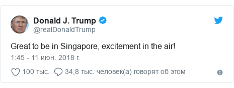 Twitter пост, автор: @realDonaldTrump: Great to be in Singapore, excitement in the air!