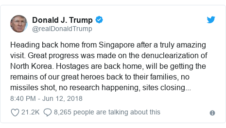 Twitter post by @realDonaldTrump: Heading back home from Singapore after a truly amazing visit. Great progress was made on the denuclearization of North Korea. Hostages are back home, will be getting the remains of our great heroes back to their families, no missiles shot, no research happening, sites closing...