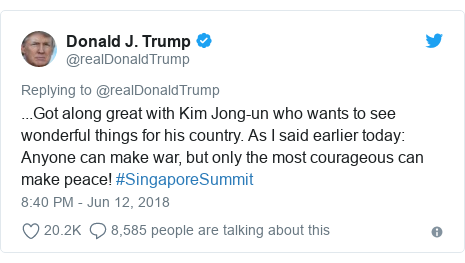 Twitter post by @realDonaldTrump: ...Got along great with Kim Jong-un who wants to see wonderful things for his country. As I said earlier today  Anyone can make war, but only the most courageous can make peace! #SingaporeSummit