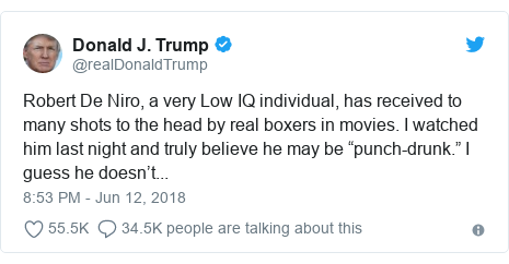 "Twitter post by @realDonaldTrump: Robert De Niro, a very Low IQ individual, has received to many shots to the head by real boxers in movies. I watched him last night and truly believe he may be ""punch-drunk."" I guess he doesn't..."