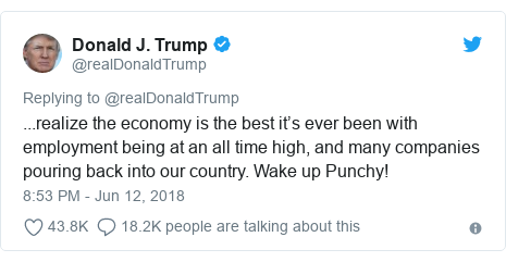 Twitter post by @realDonaldTrump: ...realize the economy is the best it's ever been with employment being at an all time high, and many companies pouring back into our country. Wake up Punchy!