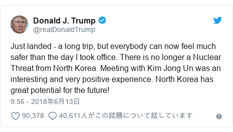 Twitter post by @realDonaldTrump: Just landed - a long trip, but everybody can now feel much safer than the day I took office. There is no longer a Nuclear Threat from North Korea. Meeting with Kim Jong Un was an interesting and very positive experience. North Korea has great potential for the future!