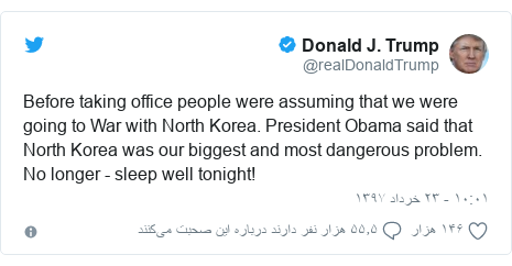 پست توییتر از @realDonaldTrump: Before taking office people were assuming that we were going to War with North Korea. President Obama said that North Korea was our biggest and most dangerous problem. No longer - sleep well tonight!