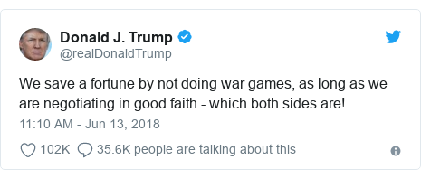 Twitter post by @realDonaldTrump: We save a fortune by not doing war games, as long as we are negotiating in good faith - which both sides are!