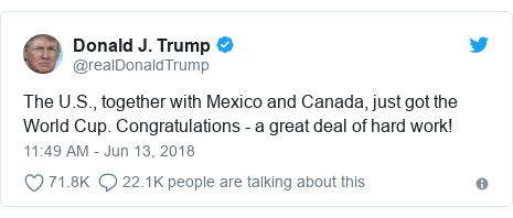 Twitter post by @realDonaldTrump: The U.S., together with Mexico and Canada, just got the World Cup. Congratulations - a great deal of hard work!
