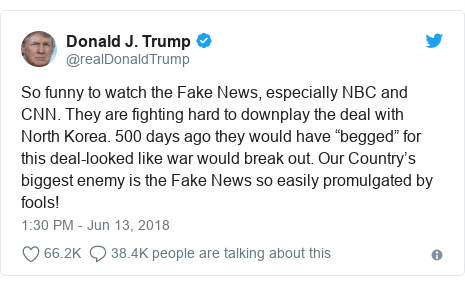 Twitter post by @realDonaldTrump: So humorous to watch a Fake News, generally NBC and CNN. They are fighting tough to downplay a understanding with North Korea. 500 days ago they would have begged for this deal-looked like fight would mangle out. Our Countrys biggest rivalry is a Fake News so simply promulgated by fools!