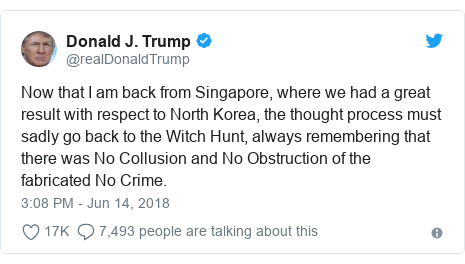 Twitter post by @realDonaldTrump: Now that I am back from Singapore, where we had a great result with respect to North Korea, the thought process must sadly go back to the Witch Hunt, always remembering that there was No Collusion and No Obstruction of the fabricated No Crime.