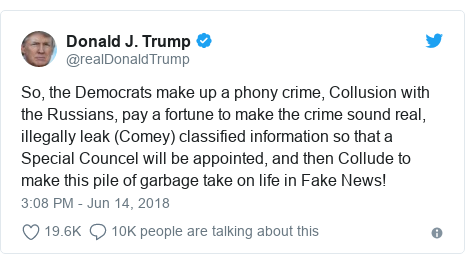 Twitter post by @realDonaldTrump: So, the Democrats make up a phony crime, Collusion with the Russians, pay a fortune to make the crime sound real, illegally leak (Comey) classified information so that a Special Councel will be appointed, and then Collude to make this pile of garbage take on life in Fake News!