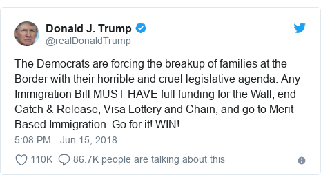 Twitter post by @realDonaldTrump: The Democrats are forcing the breakup of families at the Border with their horrible and cruel legislative agenda. Any Immigration Bill MUST HAVE full funding for the Wall, end Catch & Release, Visa Lottery and Chain, and go to Merit Based Immigration. Go for it! WIN!