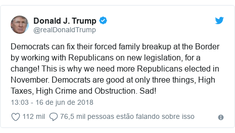 Twitter post de @realDonaldTrump: Democrats can fix their forced family breakup at the Border by working with Republicans on new legislation, for a change! This is why we need more Republicans elected in November. Democrats are good at only three things, High Taxes, High Crime and Obstruction. Sad!