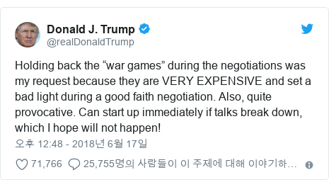 """Twitter post by @realDonaldTrump: Holding back the """"war games"""" during the negotiations was my request because they are VERY EXPENSIVE and set a bad light during a good faith negotiation. Also, quite provocative. Can start up immediately if talks break down, which I hope will not happen!"""