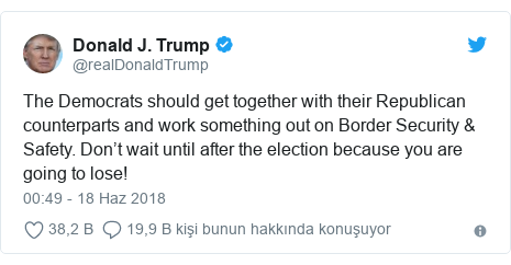 @realDonaldTrump tarafından yapılan Twitter paylaşımı: The Democrats should get together with their Republican counterparts and work something out on Border Security & Safety. Don't wait until after the election because you are going to lose!