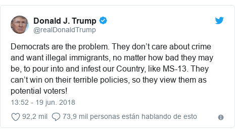 Publicación de Twitter por @realDonaldTrump: Democrats are the problem. They don't care about crime and want illegal immigrants, no matter how bad they may be, to pour into and infest our Country, like MS-13. They can't win on their terrible policies, so they view them as potential voters!
